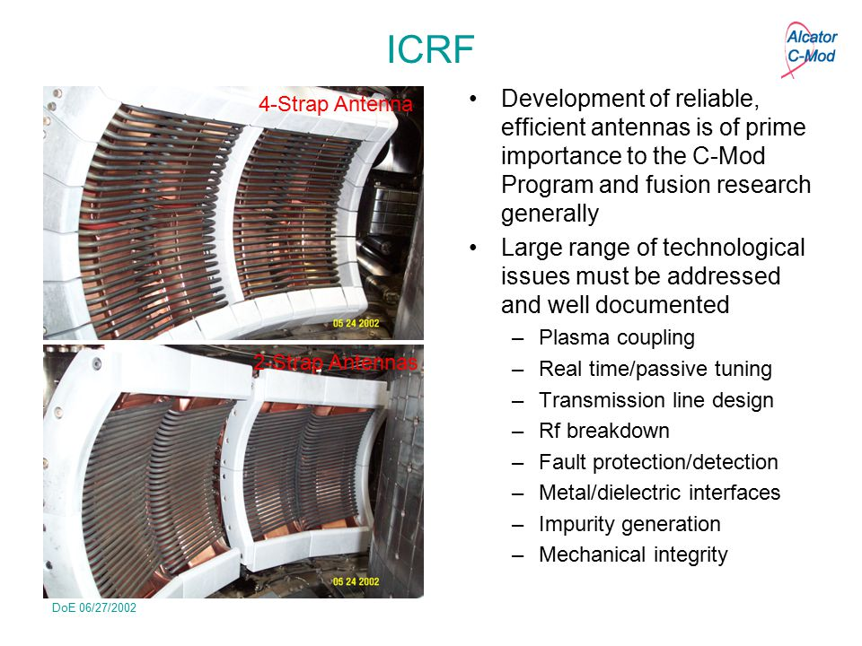 DoE 06/27/2002 ICRF Development of reliable, efficient antennas is of prime importance to the C-Mod Program and fusion research generally Large range