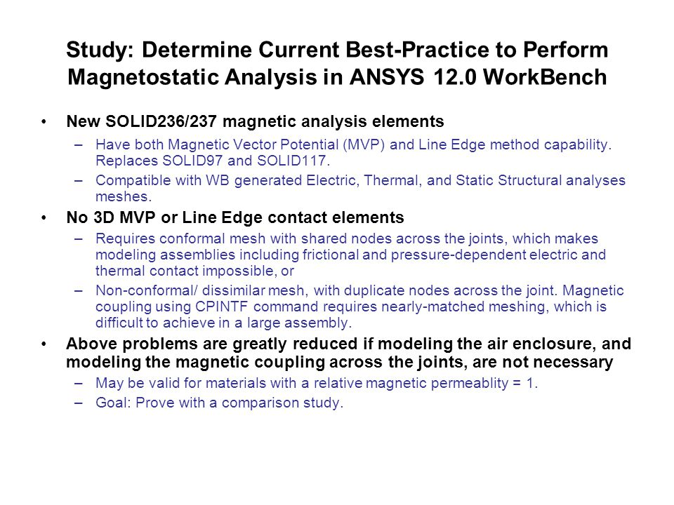 Study: Determine Current Best-Practice to Perform Magnetostatic Analysis in ANSYS 12.0 WorkBench New SOLID236/237 magnetic analysis elements –Have both Magnetic Vector Potential (MVP) and Line Edge method capability.