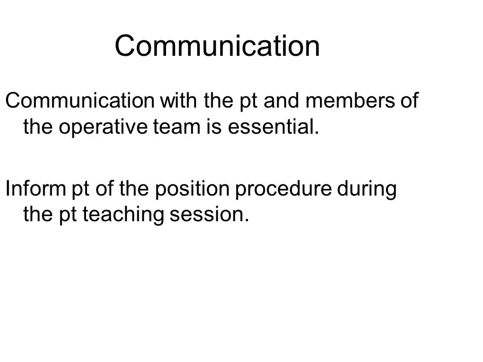 Communication Communication with the pt and members of the operative team is essential. Inform pt of the position procedure during the pt teaching ses