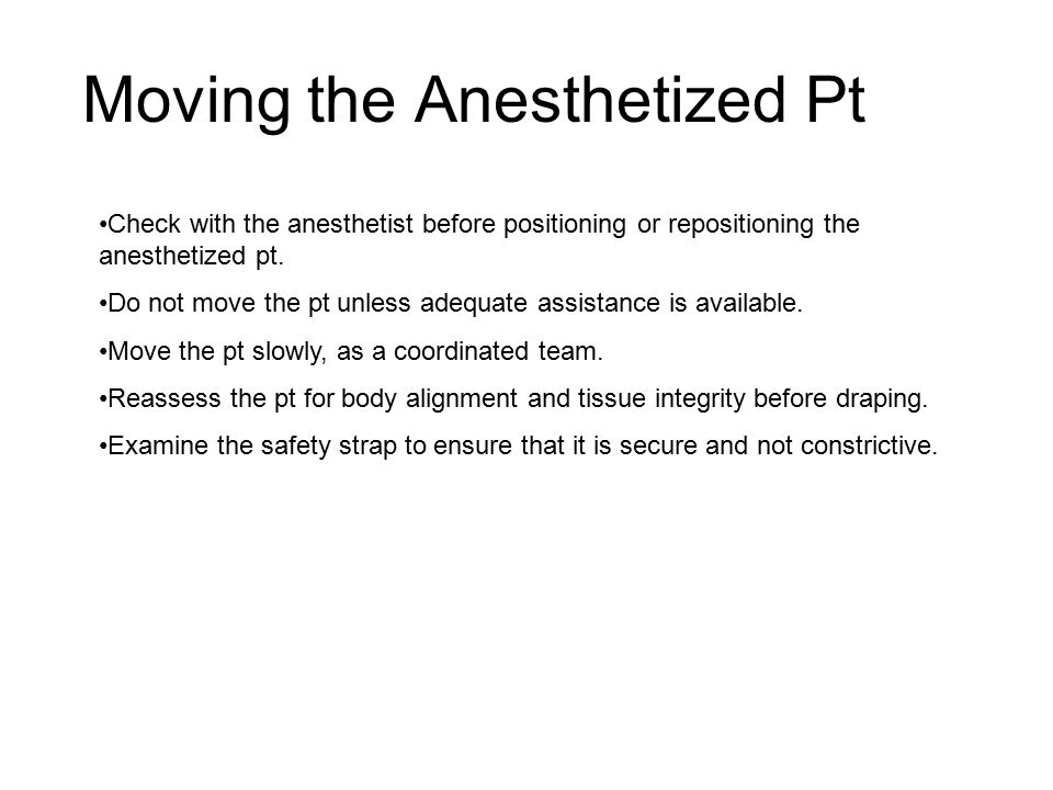 Moving the Anesthetized Pt Check with the anesthetist before positioning or repositioning the anesthetized pt.