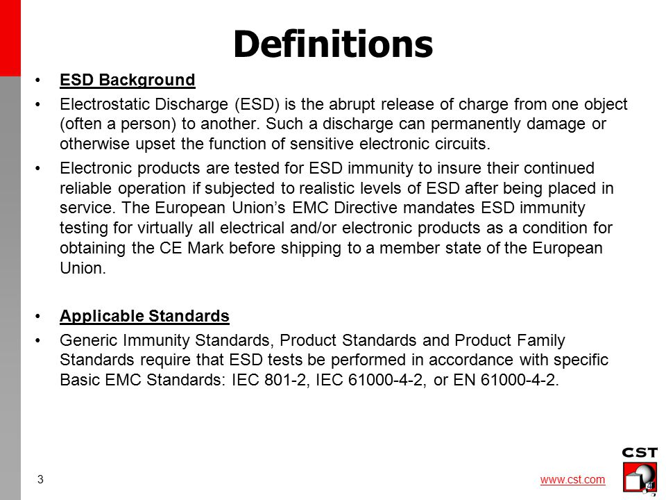 3 www.cst.com 4 Definitions ESD Background Electrostatic Discharge (ESD) is the abrupt release of charge from one object (often a person) to another.