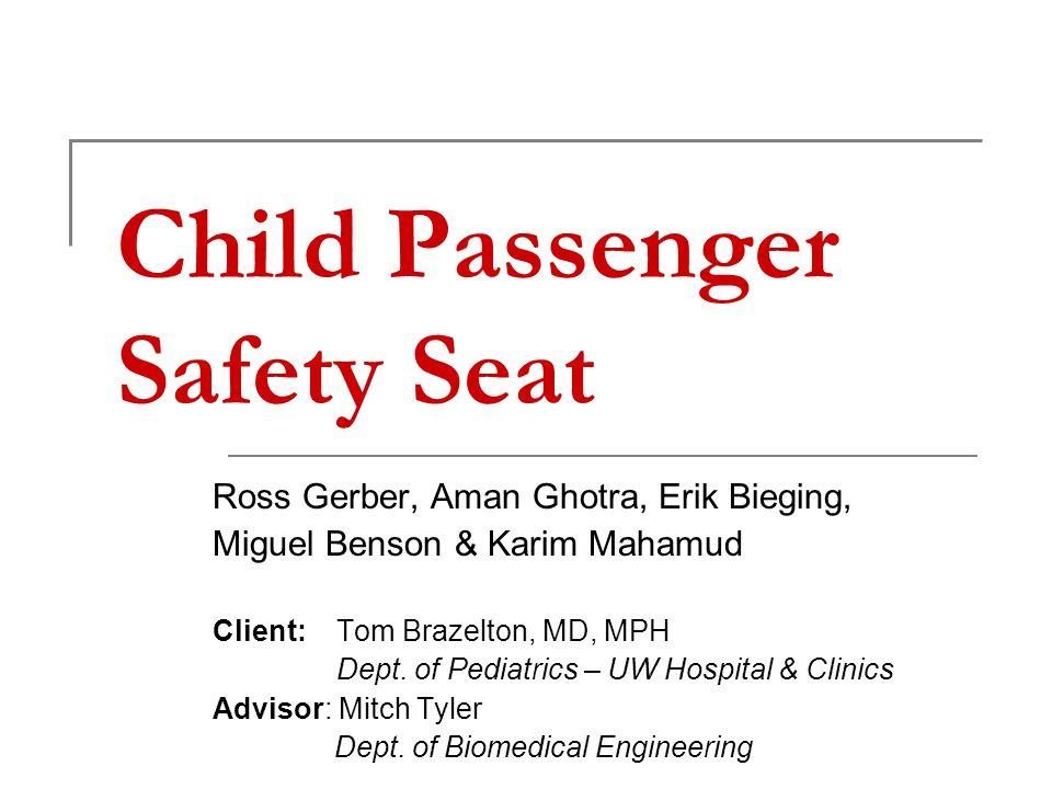 Child Passenger Safety Seat Ross Gerber, Aman Ghotra, Erik Bieging, Miguel Benson & Karim Mahamud Client: Tom Brazelton, MD, MPH Dept.