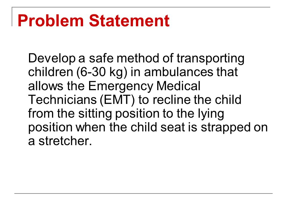 Problem Statement Develop a safe method of transporting children (6-30 kg) in ambulances that allows the Emergency Medical Technicians (EMT) to recline the child from the sitting position to the lying position when the child seat is strapped on a stretcher.