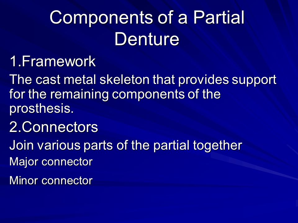 Components of a Partial Denture 1.Framework The cast metal skeleton that provides support for the remaining components of the prosthesis. 2.Connectors