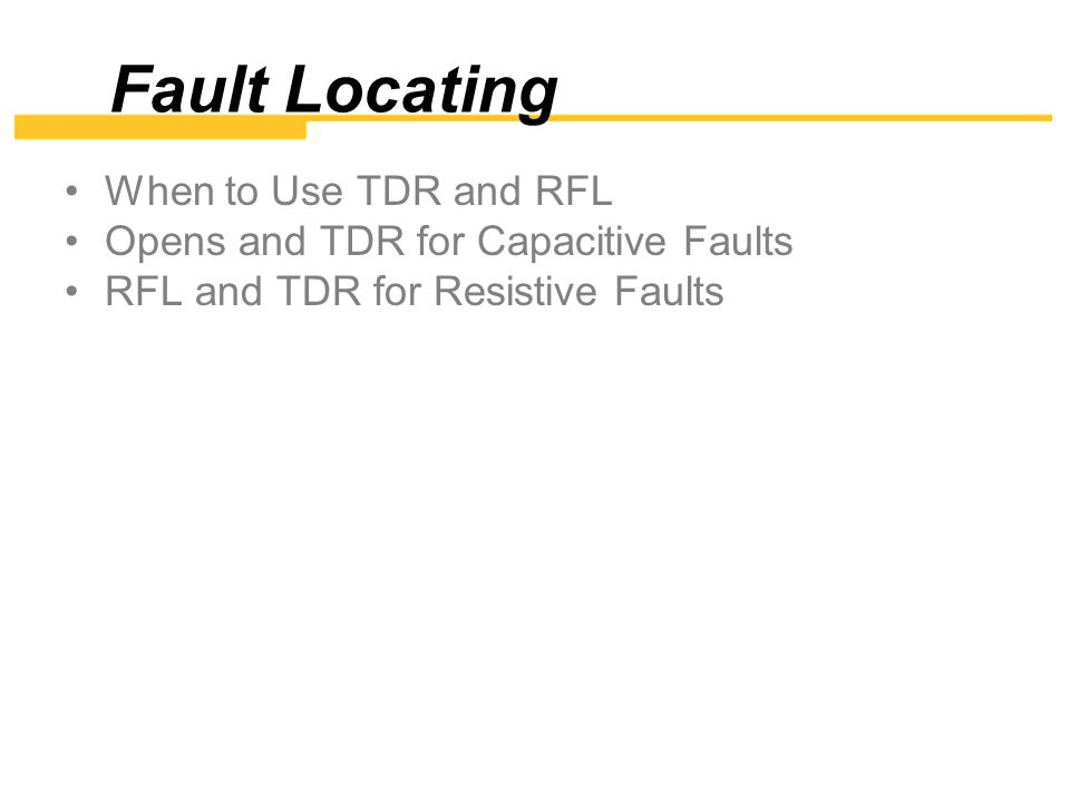 When to Use TDR or RFL You should know what fault or condition you have before trying to isolate with the RFL or TDR.