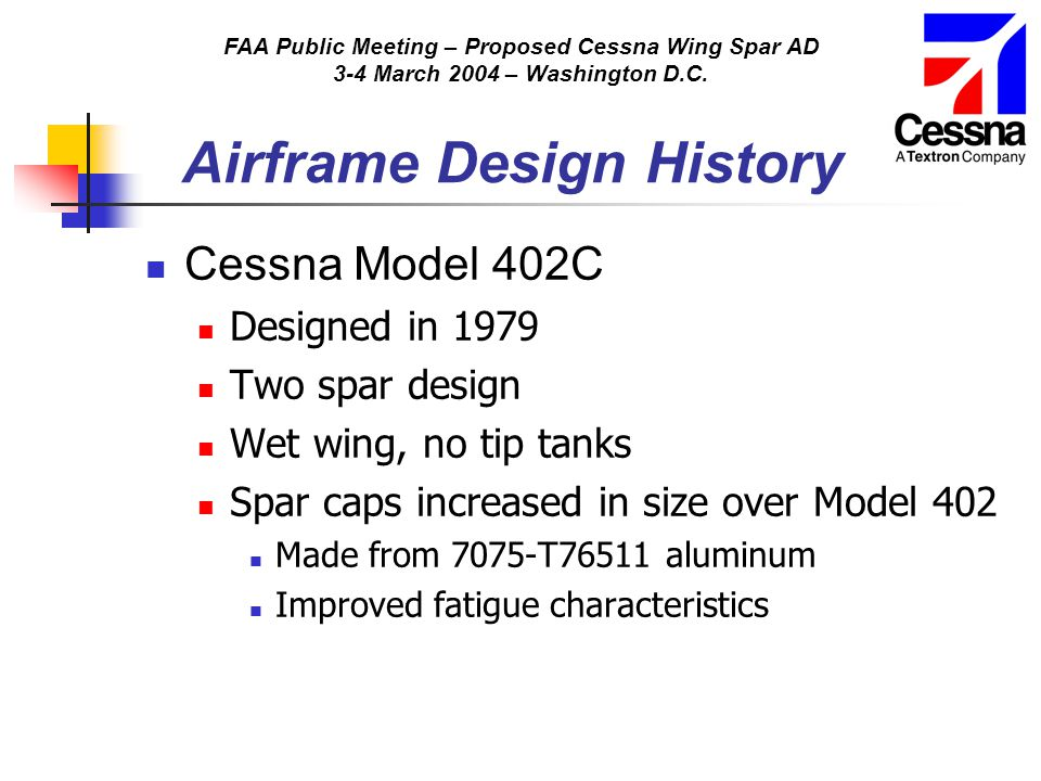 FAA Public Meeting – Proposed Cessna Wing Spar AD 3-4 March 2004 – Washington D.C. Airframe Design History Cessna Model 402C Designed in 1979 Two spar