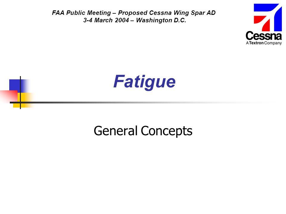 FAA Public Meeting – Proposed Cessna Wing Spar AD 3-4 March 2004 – Washington D.C. Fatigue General Concepts