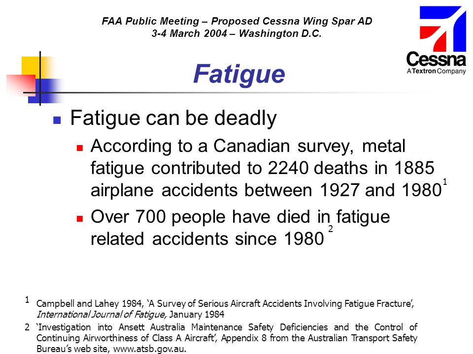 FAA Public Meeting – Proposed Cessna Wing Spar AD 3-4 March 2004 – Washington D.C. Fatigue Fatigue can be deadly According to a Canadian survey, metal