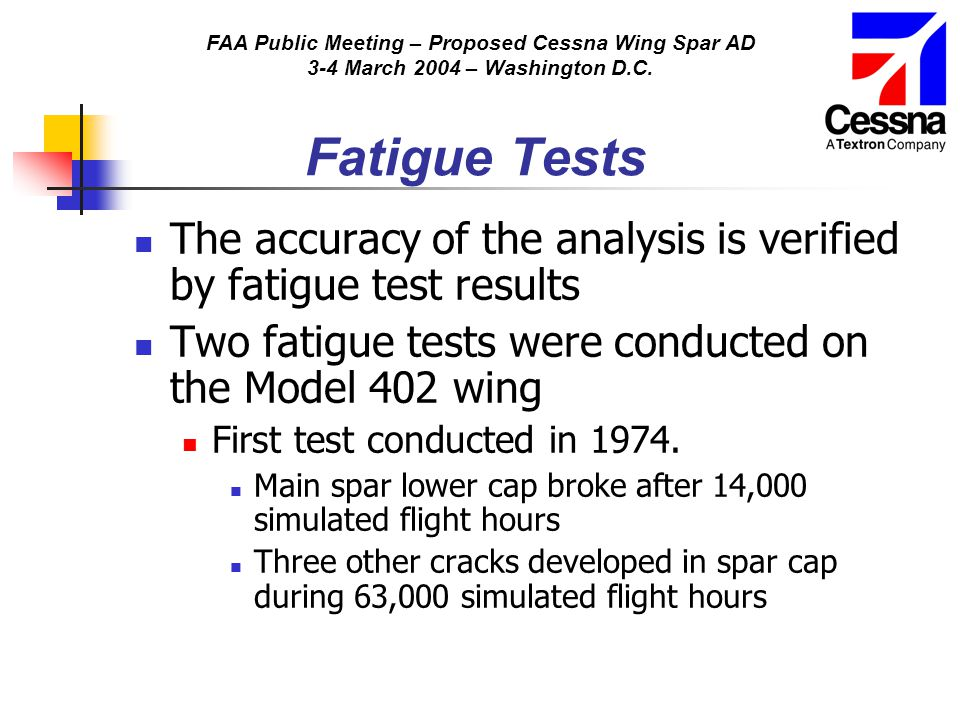 FAA Public Meeting – Proposed Cessna Wing Spar AD 3-4 March 2004 – Washington D.C. Fatigue Tests The accuracy of the analysis is verified by fatigue t