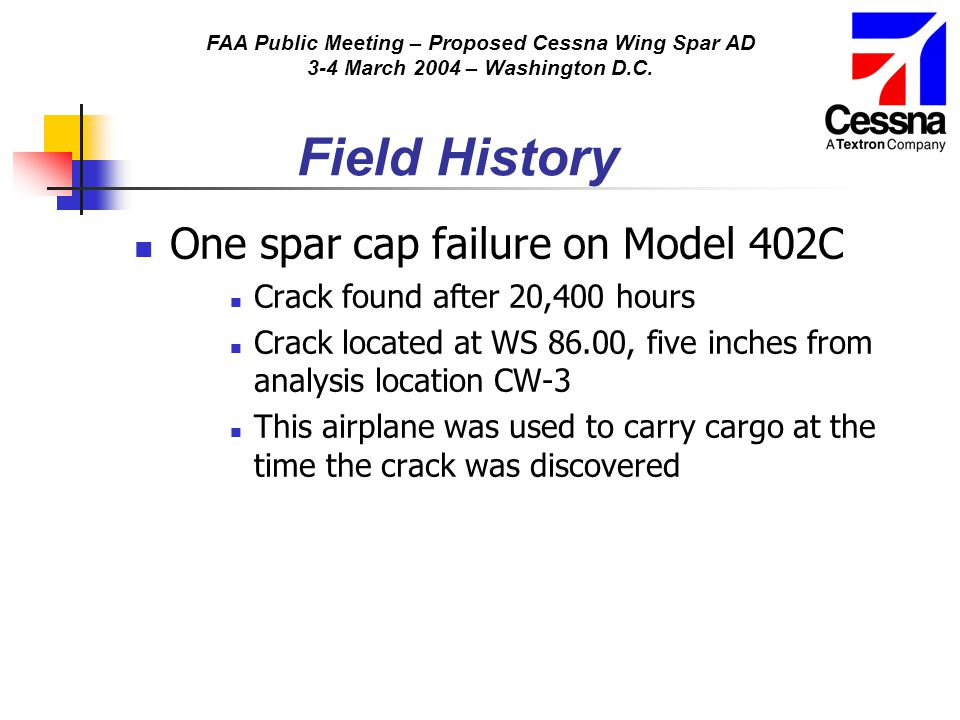FAA Public Meeting – Proposed Cessna Wing Spar AD 3-4 March 2004 – Washington D.C. Field History One spar cap failure on Model 402C Crack found after