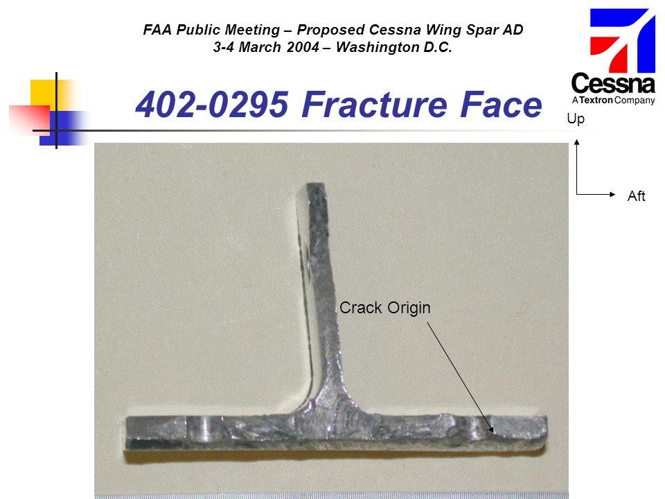 FAA Public Meeting – Proposed Cessna Wing Spar AD 3-4 March 2004 – Washington D.C. 402-0295 Fracture Face Crack Origin Aft Up