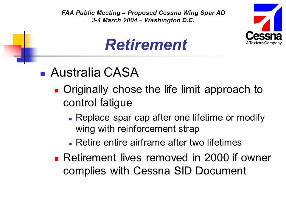 FAA Public Meeting – Proposed Cessna Wing Spar AD 3-4 March 2004 – Washington D.C. Retirement Australia CASA Originally chose the life limit approach