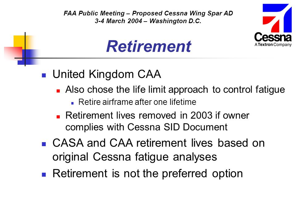 FAA Public Meeting – Proposed Cessna Wing Spar AD 3-4 March 2004 – Washington D.C. Retirement United Kingdom CAA Also chose the life limit approach to