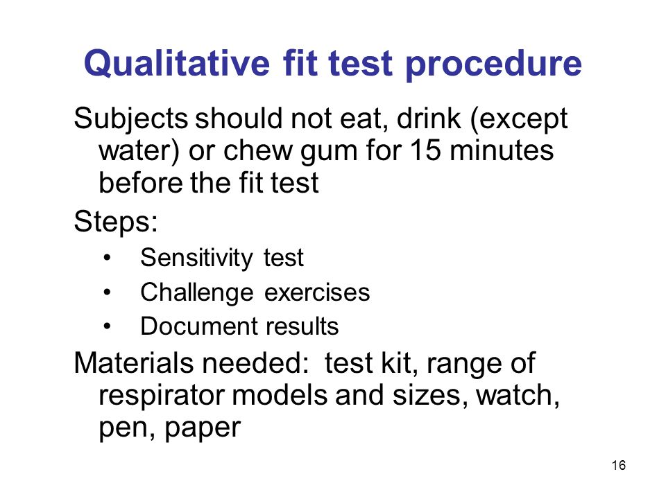 16 Qualitative fit test procedure Subjects should not eat, drink (except water) or chew gum for 15 minutes before the fit test Steps: Sensitivity test Challenge exercises Document results Materials needed: test kit, range of respirator models and sizes, watch, pen, paper