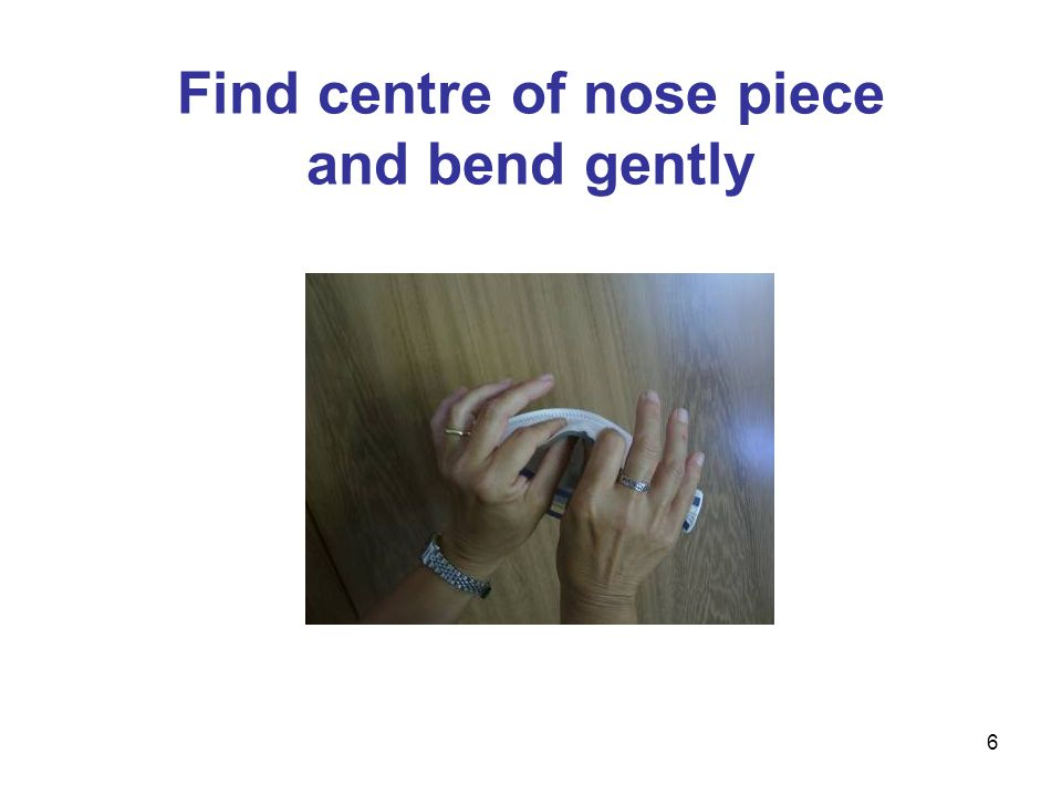 6 Find centre of nose piece and bend gently
