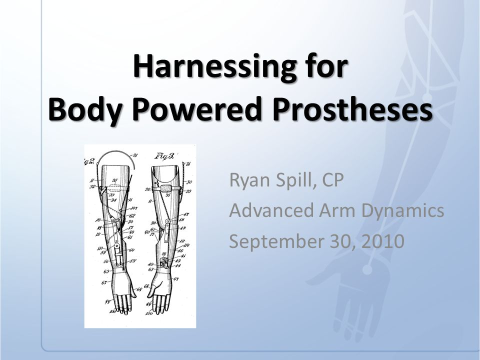 Harnessing for Body Powered Prostheses Ryan Spill, CP Advanced Arm Dynamics September 30, 2010