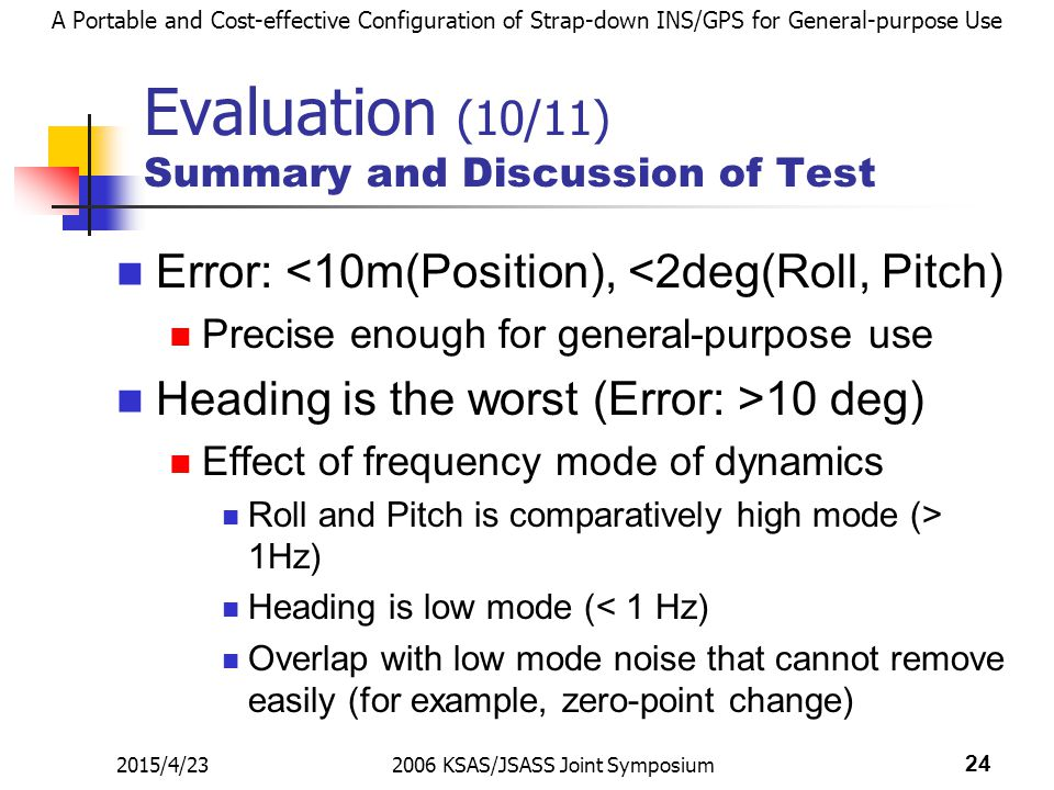 A Portable and Cost-effective Configuration of Strap-down INS/GPS for General-purpose Use 2015/4/232006 KSAS/JSASS Joint Symposium 24 Evaluation (10/11) Summary and Discussion of Test Error: <10m(Position), <2deg(Roll, Pitch) Precise enough for general-purpose use Heading is the worst (Error: >10 deg) Effect of frequency mode of dynamics Roll and Pitch is comparatively high mode (> 1Hz) Heading is low mode (< 1 Hz) Overlap with low mode noise that cannot remove easily (for example, zero-point change)