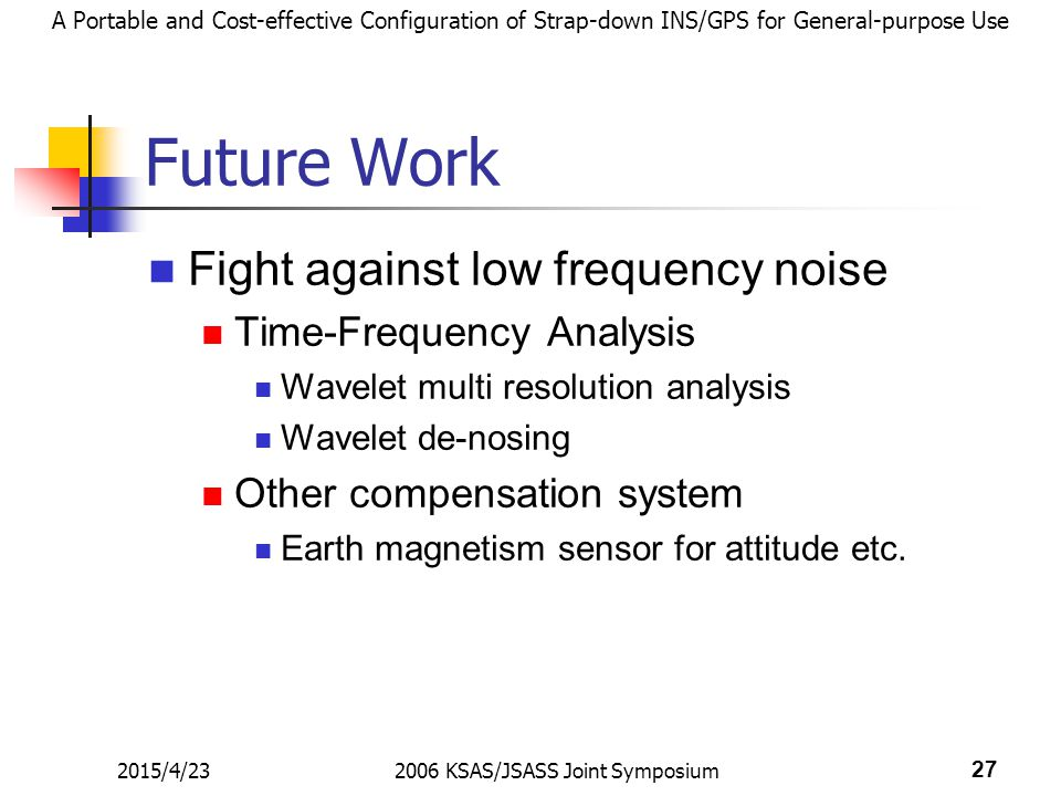 A Portable and Cost-effective Configuration of Strap-down INS/GPS for General-purpose Use 2015/4/232006 KSAS/JSASS Joint Symposium 27 Future Work Fight against low frequency noise Time-Frequency Analysis Wavelet multi resolution analysis Wavelet de-nosing Other compensation system Earth magnetism sensor for attitude etc.