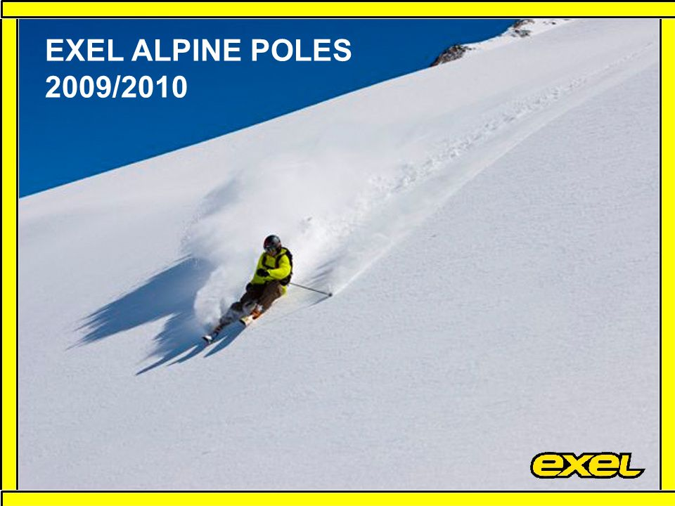 Categories Racing, Premiere, Freedom and Rental Extended product range All poles will be made in Europe More flexibility Easier problem solving Faster delivery times More efficient transportation Certificated raw materials Co-Wound carbon composite shafts EXEL ALPINE COLLECTION 08-09