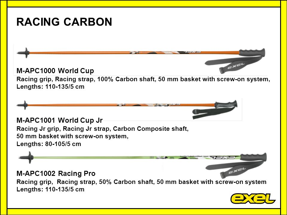 M-APC1000 World Cup Racing grip, Racing strap, 100% Carbon shaft, 50 mm basket with screw-on system, Lengths: 110-135/5 cm M-APC1001 World Cup Jr Racing Jr grip, Racing Jr strap, Carbon Composite shaft, 50 mm basket with screw-on system, Lengths: 80-105/5 cm M-APC1002 Racing Pro Racing grip, Racing strap, 50% Carbon shaft, 50 mm basket with screw-on system Lengths: 110-135/5 cm RACING CARBON
