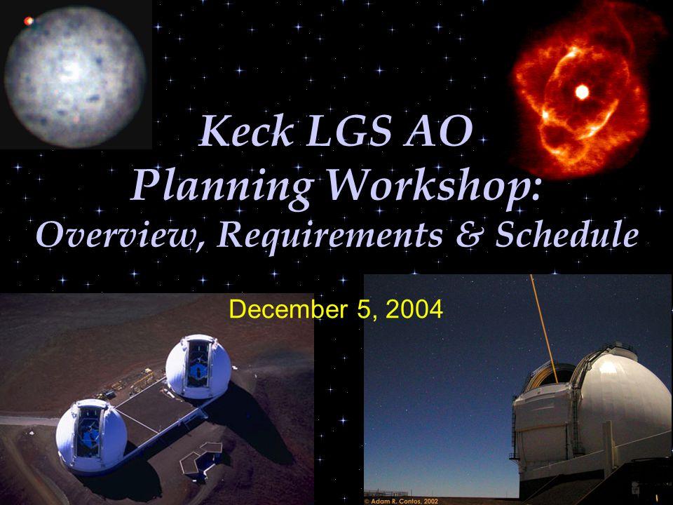 1 Keck LGS AO Planning Workshop: Overview, Requirements & Schedule December 5, 2004