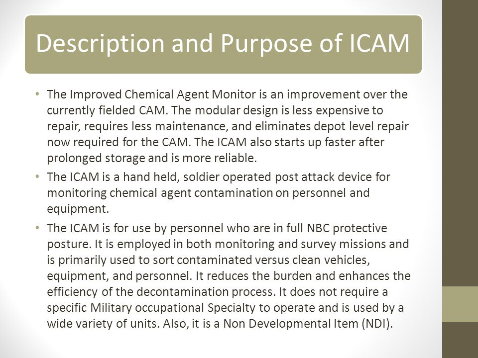 Description and Purpose of ICAM The Improved Chemical Agent Monitor is an improvement over the currently fielded CAM.