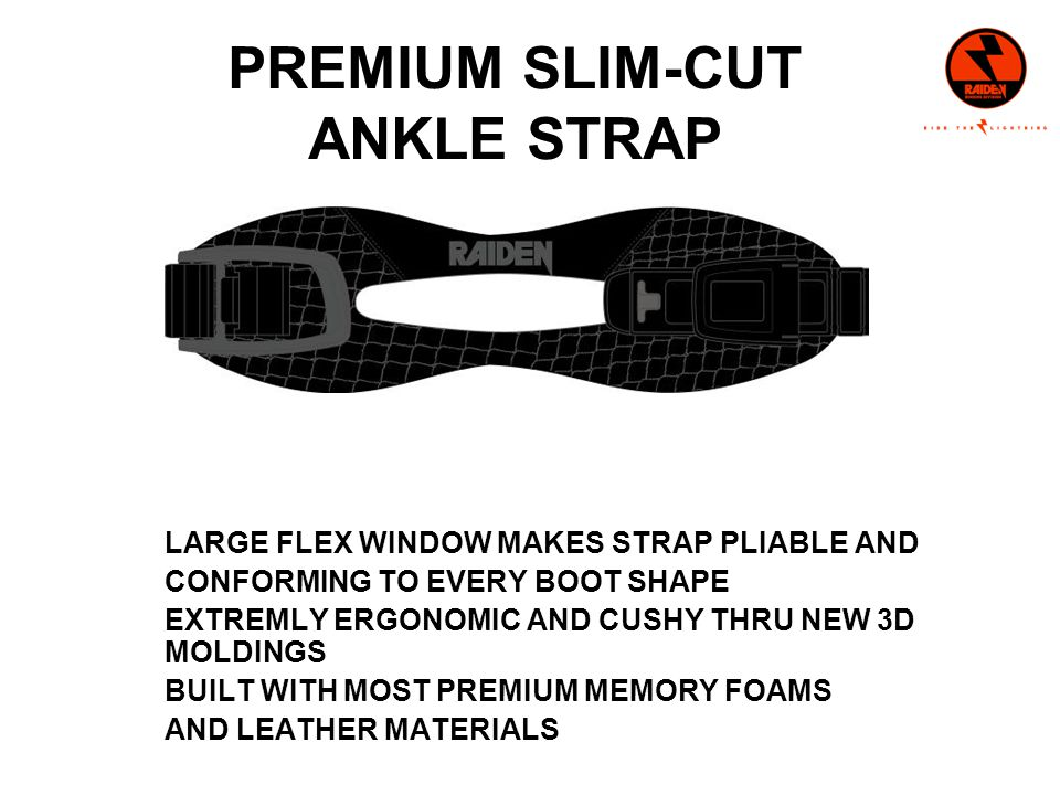 PREMIUM SLIM-CUT ANKLE STRAP LARGE FLEX WINDOW MAKES STRAP PLIABLE AND CONFORMING TO EVERY BOOT SHAPE EXTREMLY ERGONOMIC AND CUSHY THRU NEW 3D MOLDINGS BUILT WITH MOST PREMIUM MEMORY FOAMS AND LEATHER MATERIALS