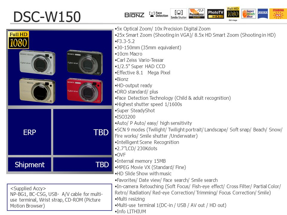 DSC-W150 ShipmentTBD NP-BG1, BC-CSG, USB ・ A/V cable for multi- use terminal, Wrist strap, CD-ROM (Picture Motion Browser) 5x Optical Zoom/ 10x Precision Digital Zoom 25x Smart Zoom (Shooting in VGA)/ 8.5x HD Smart Zoom (Shooting in HD) F3.3-5.2 30-150mm (35mm equivalent) 10cm Macro Carl Zeiss Vario-Tessar 1/2.5 Super HAD CCD Effective 8.1 Mega Pixel Bionz HD-output ready DRO standard/ plus Face Detection Technology (Child & adult recognition) Highest shutter speed 1/1600s Super SteadyShot ISO3200 Auto/ P Auto/ easy/ high sensitivity SCN 9 modes (Twilight/ Twilight portrait/ Landscape/ Soft snap/ Beach/ Snow/ Fire works/ Smile shutter /Underwater) Intelligent Scene Recognition 2.7 LCD/ 230Kdots OVF Internal memory 15MB MPEG Movie VX (Standard/ Fine) HD Slide Show with music Favorites/ Date view/ Face search/ Smile search In-camera Retouching (Soft Focus/ Fish-eye effect/ Cross Filter/ Partial Color/ Retro/ Radiation/ Red-eye Correction/ Trimming/ Focus Correction/ Smile) Multi resizing Multi-use terminal 1(DC-in / USB / AV out / HD out) Info LITHIUM TBD ERP