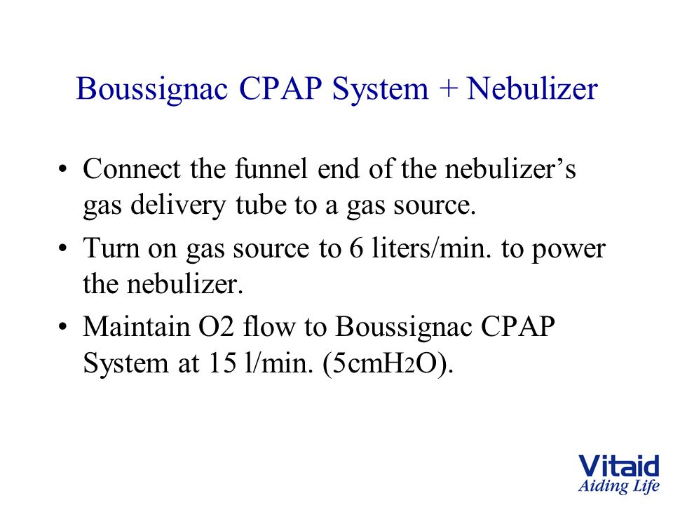 Boussignac CPAP System + Nebulizer Connect the funnel end of the nebulizer's gas delivery tube to a gas source. Turn on gas source to 6 liters/min. to
