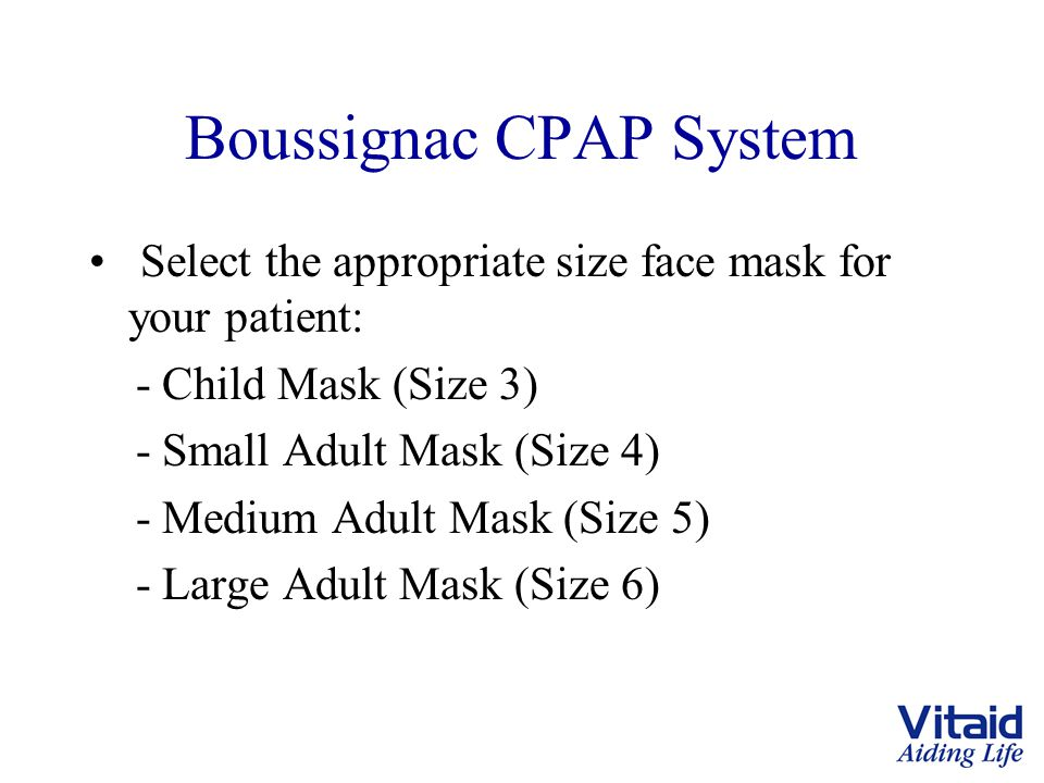 Boussignac CPAP System Select the appropriate size face mask for your patient: - Child Mask (Size 3) - Small Adult Mask (Size 4) - Medium Adult Mask (Size 5) - Large Adult Mask (Size 6)