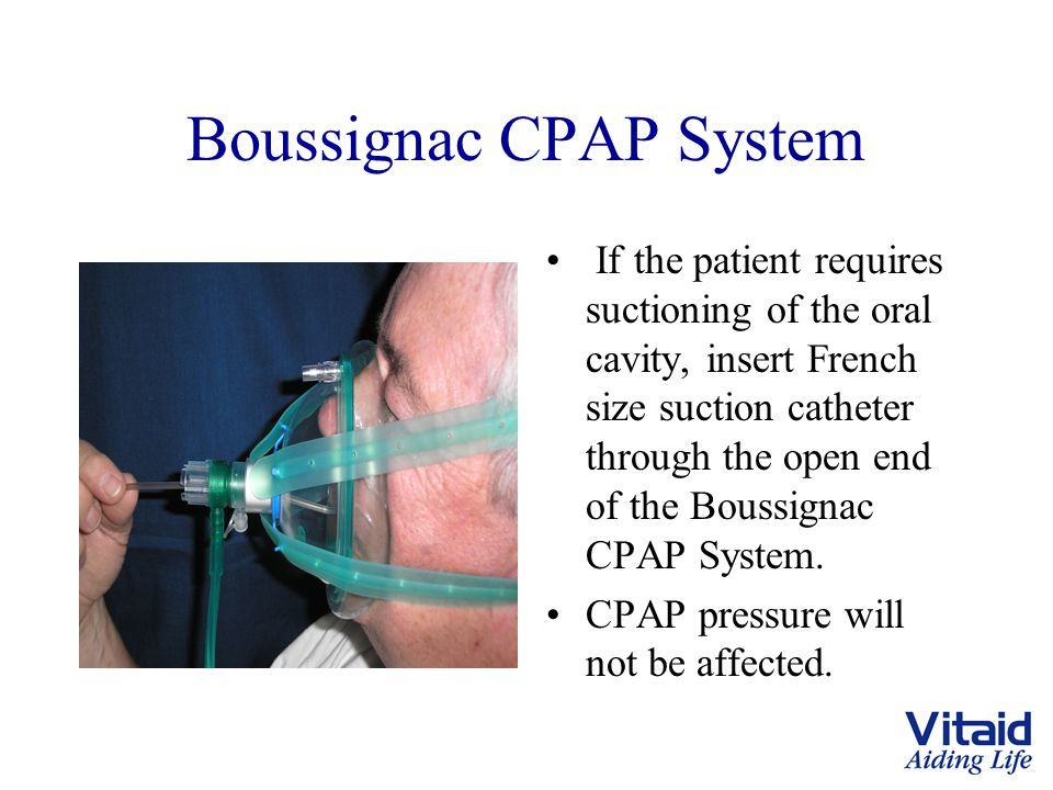 Boussignac CPAP System If the patient requires suctioning of the oral cavity, insert French size suction catheter through the open end of the Boussignac CPAP System.