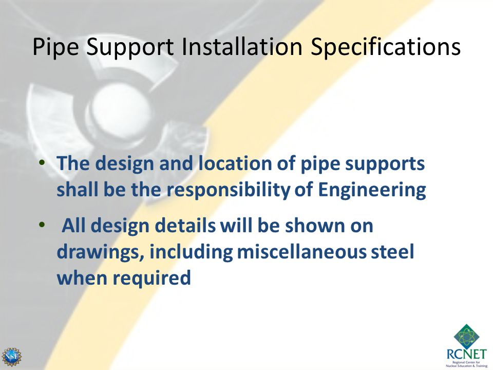 Pipe Support Installation Specifications The design and location of pipe supports shall be the responsibility of Engineering All design details will b