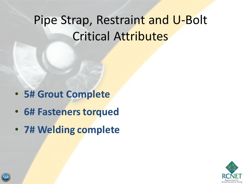 Pipe Strap, Restraint and U-Bolt Critical Attributes 5# Grout Complete 6# Fasteners torqued 7# Welding complete