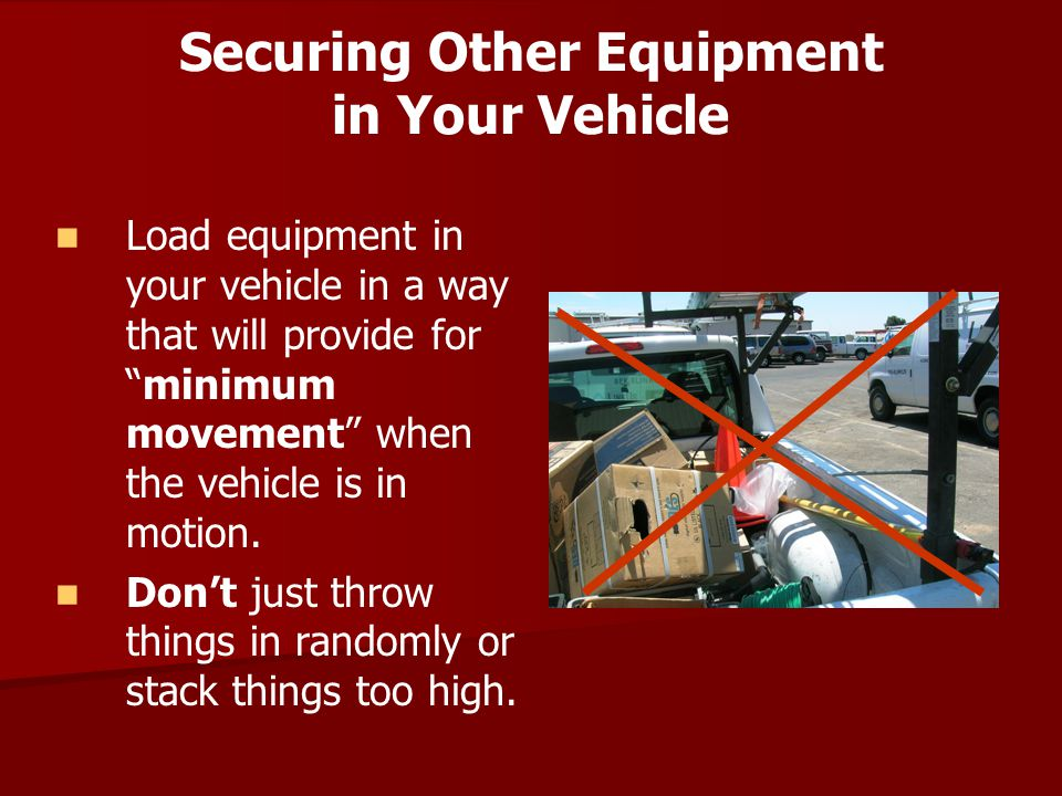 "Securing Other Equipment in Your Vehicle Load equipment in your vehicle in a way that will provide for ""minimum movement"" when the vehicle is in motio"