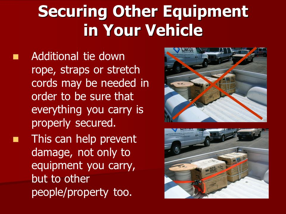 Securing Other Equipment in Your Vehicle Additional tie down rope, straps or stretch cords may be needed in order to be sure that everything you carry
