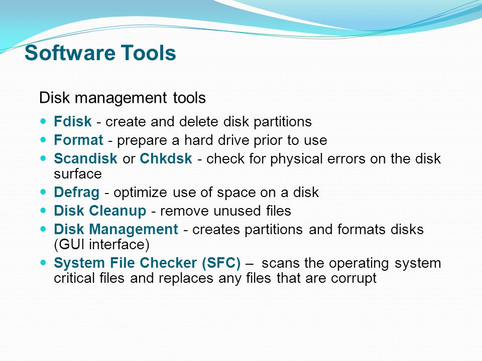 Software Tools Fdisk - create and delete disk partitions Format - prepare a hard drive prior to use Scandisk or Chkdsk - check for physical errors on the disk surface Defrag - optimize use of space on a disk Disk Cleanup - remove unused files Disk Management - creates partitions and formats disks (GUI interface) System File Checker (SFC) – scans the operating system critical files and replaces any files that are corrupt Disk management tools