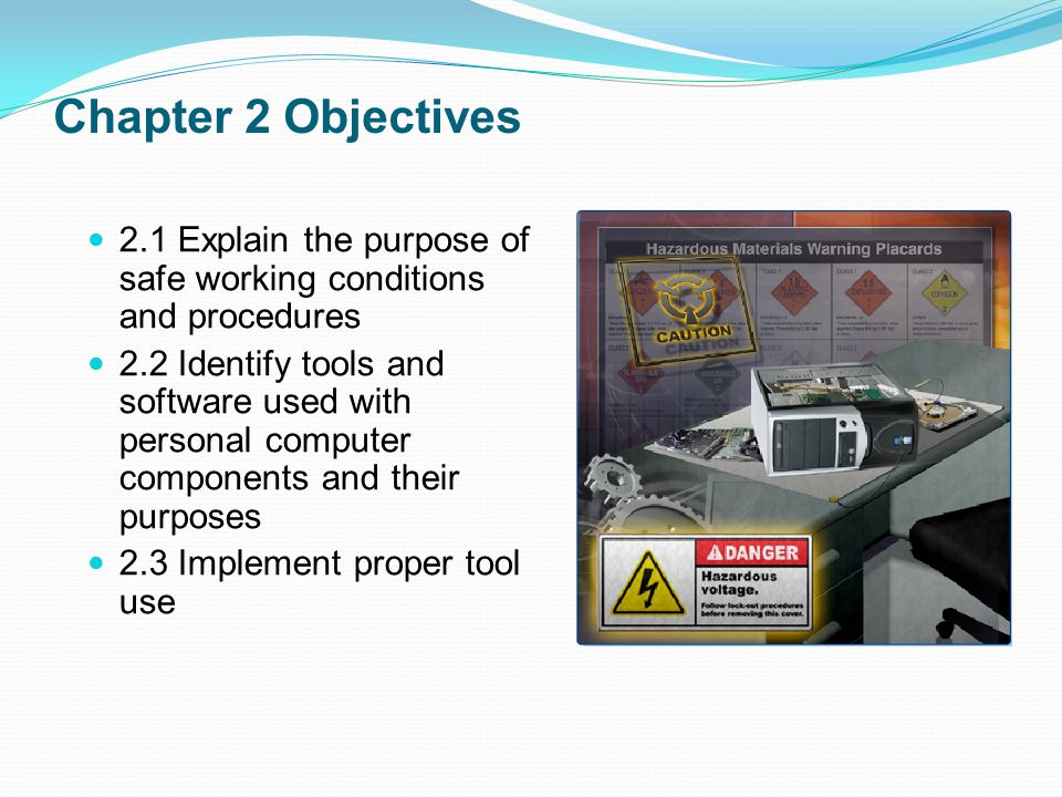 Chapter 2 Objectives 2.1 Explain the purpose of safe working conditions and procedures 2.2 Identify tools and software used with personal computer components and their purposes 2.3 Implement proper tool use
