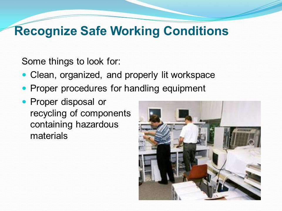 Recognize Safe Working Conditions Some things to look for: Clean, organized, and properly lit workspace Proper procedures for handling equipment Proper disposal or recycling of components containing hazardous materials