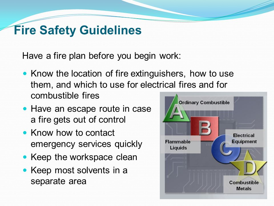Fire Safety Guidelines Know the location of fire extinguishers, how to use them, and which to use for electrical fires and for combustible fires Have an escape route in case a fire gets out of control Know how to contact emergency services quickly Keep the workspace clean Keep most solvents in a separate area Have a fire plan before you begin work: