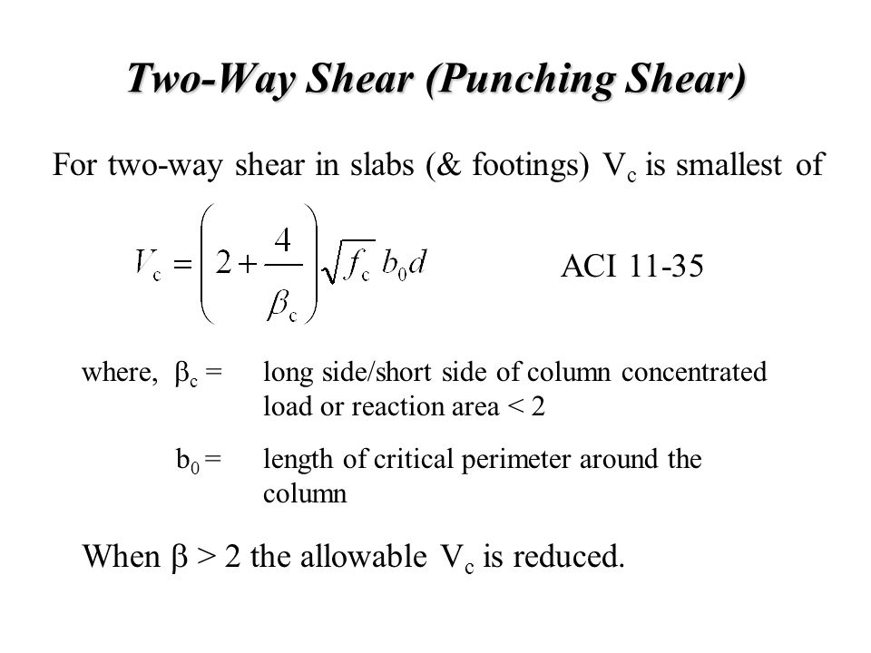 Two-Way Shear (Punching Shear) For two-way shear in slabs (& footings) V c is smallest of long side/short side of column concentrated load or reaction