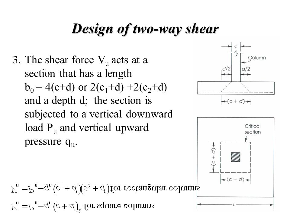 Design of two-way shear The shear force V u acts at a section that has a length b 0 = 4(c+d) or 2(c 1 +d) +2(c 2 +d) and a depth d; the section is sub