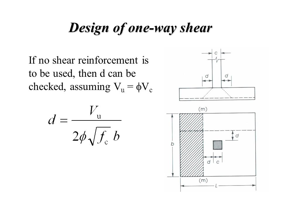Design of one-way shear If no shear reinforcement is to be used, then d can be checked, assuming V u =  V c