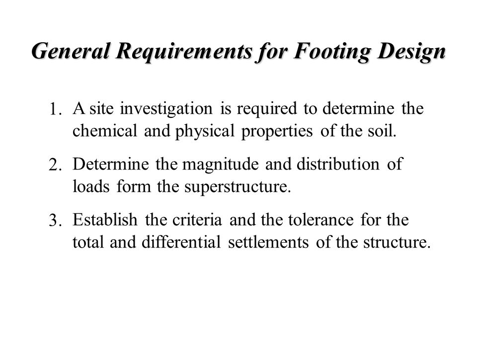 General Requirements for Footing Design A site investigation is required to determine the chemical and physical properties of the soil. Determine the