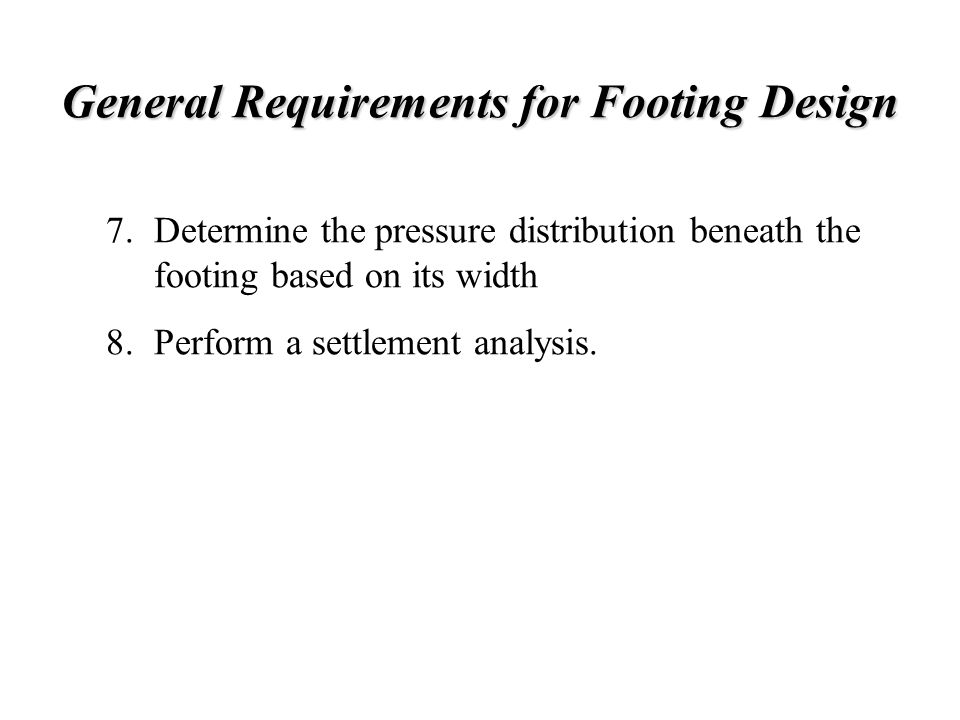 General Requirements for Footing Design Determine the pressure distribution beneath the footing based on its width Perform a settlement analysis. 7. 8