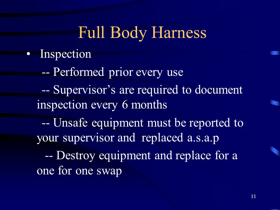 11 Full Body Harness Inspection -- Performed prior every use -- Supervisor's are required to document inspection every 6 months -- Unsafe equipment must be reported to your supervisor and replaced a.s.a.p -- Destroy equipment and replace for a one for one swap