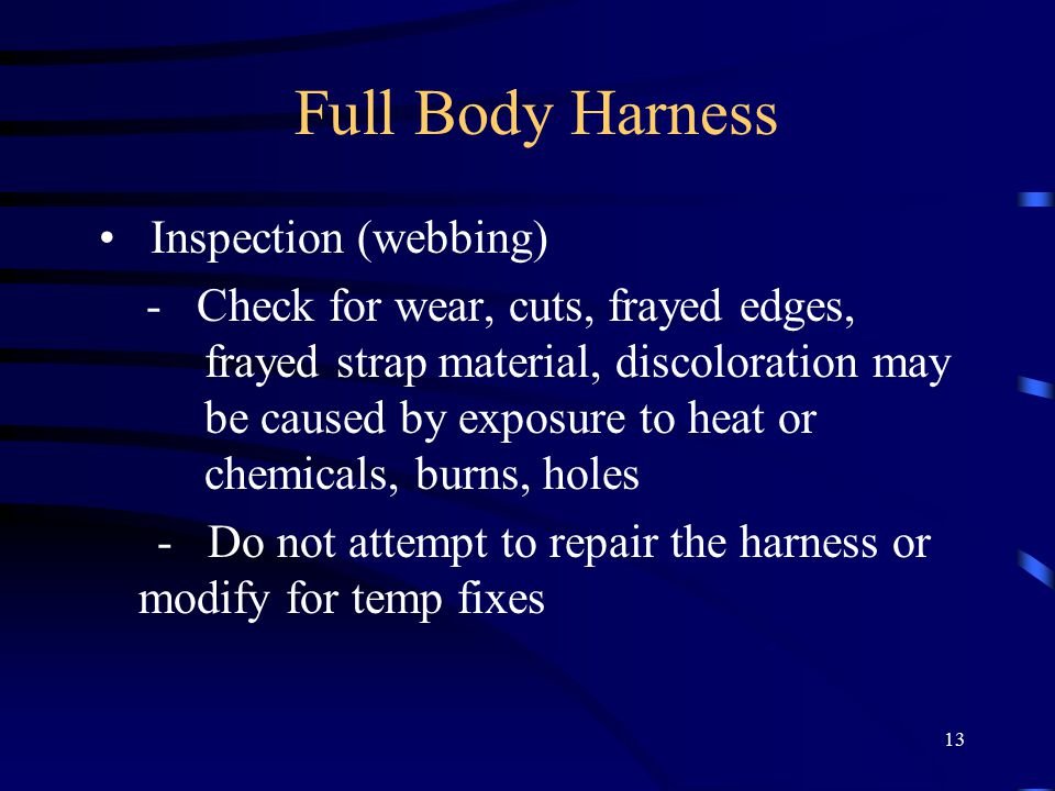 13 Full Body Harness Inspection (webbing) - Check for wear, cuts, frayed edges, frayed strap material, discoloration may be caused by exposure to heat or chemicals, burns, holes - Do not attempt to repair the harness or modify for temp fixes