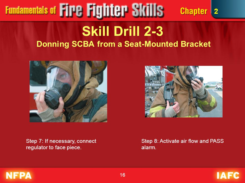 16 Skill Drill 2-3 Donning SCBA from a Seat-Mounted Bracket Step 7: If necessary, connect regulator to face piece. Step 8: Activate air flow and PASS