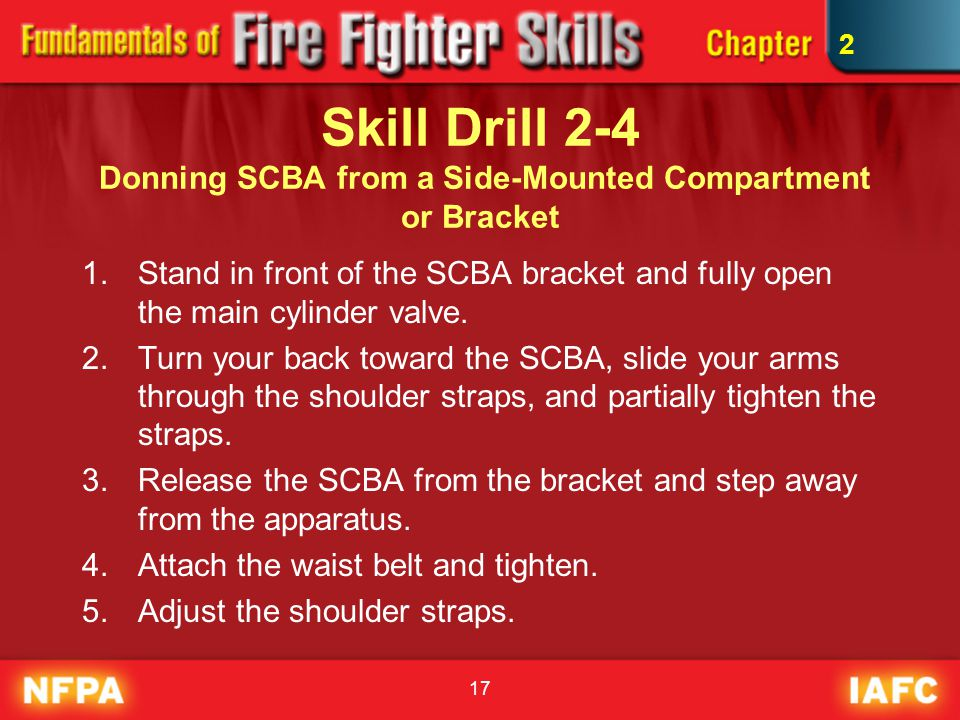 17 Skill Drill 2-4 Donning SCBA from a Side-Mounted Compartment or Bracket 1.Stand in front of the SCBA bracket and fully open the main cylinder valve