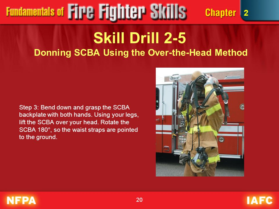 20 Skill Drill 2-5 Donning SCBA Using the Over-the-Head Method Step 3: Bend down and grasp the SCBA backplate with both hands. Using your legs, lift t