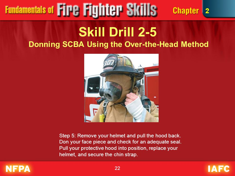 22 Skill Drill 2-5 Donning SCBA Using the Over-the-Head Method Step 5: Remove your helmet and pull the hood back. Don your face piece and check for an